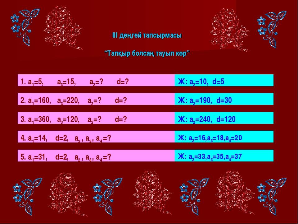 """ІІІ деңгей тапсырмасы """"Тапқыр болсаң тауып көр"""" 1. а1=5, а3=15, а2=? d=? Ж:..."""