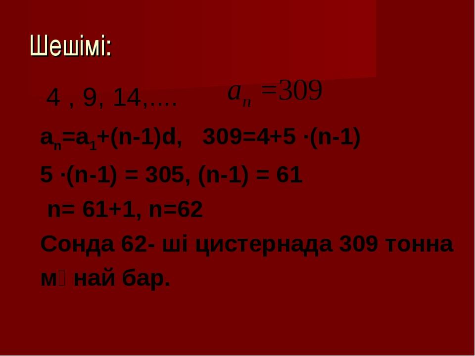 Шешімі: 4 , 9, 14,.... an=a1+(n-1)d, 309=4+5 ∙(n-1) 5 ∙(n-1) = 305, (n-1) = 6...