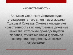 «нравственность» Большая Советская Энциклопедия отождествляет его с понятием