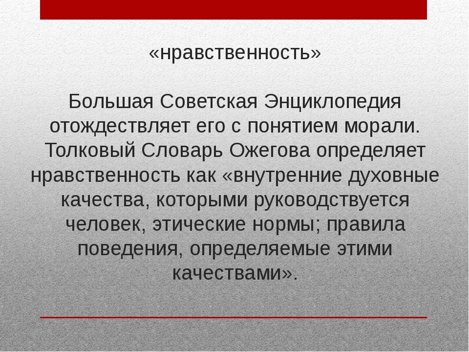 «нравственность» Большая Советская Энциклопедия отождествляет его с понятием...