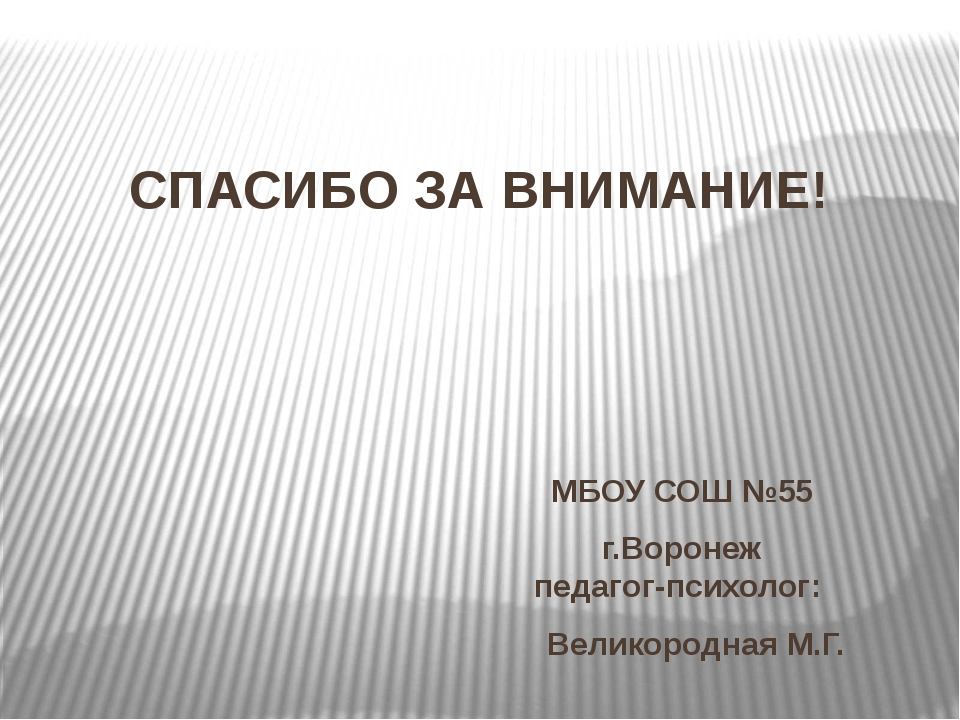 СПАСИБО ЗА ВНИМАНИЕ! МБОУ СОШ №55 г.Воронеж педагог-психолог: Великородная М.Г.