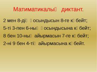 Матиматикалық диктант. 2 мен 8-дің қосындысын 8-ге көбейт; 5-ті 3-пен 6-ның қ