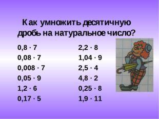 Как умножить десятичную дробь на натуральное число? 0,8 ∙ 7 2,2 ∙ 8 0,08 ∙ 7