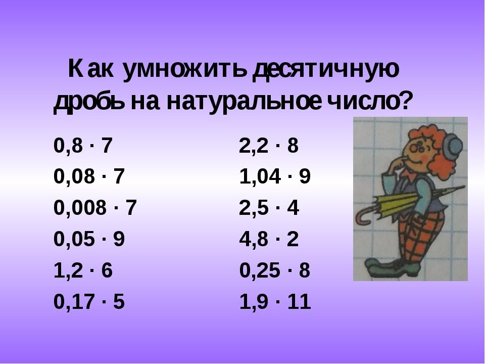 Как умножить десятичную дробь на натуральное число? 0,8 ∙ 7 2,2 ∙ 8 0,08 ∙ 7...