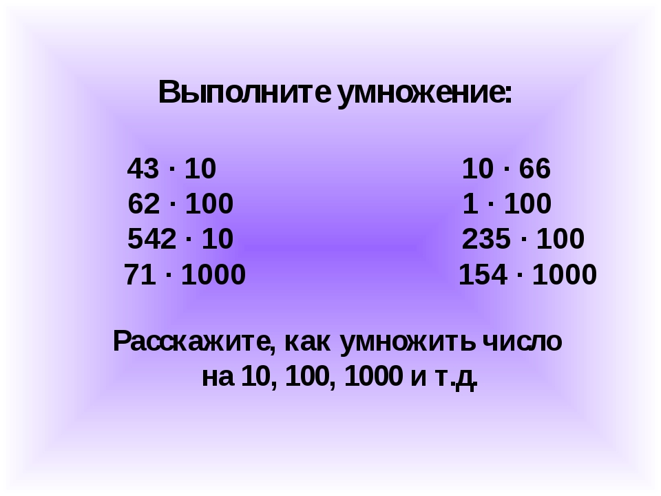 Выполните умножение: 43 ∙ 10 10 ∙ 66 62 ∙ 100 1 ∙ 100 542 ∙ 10 235 ∙ 100 71 ∙...