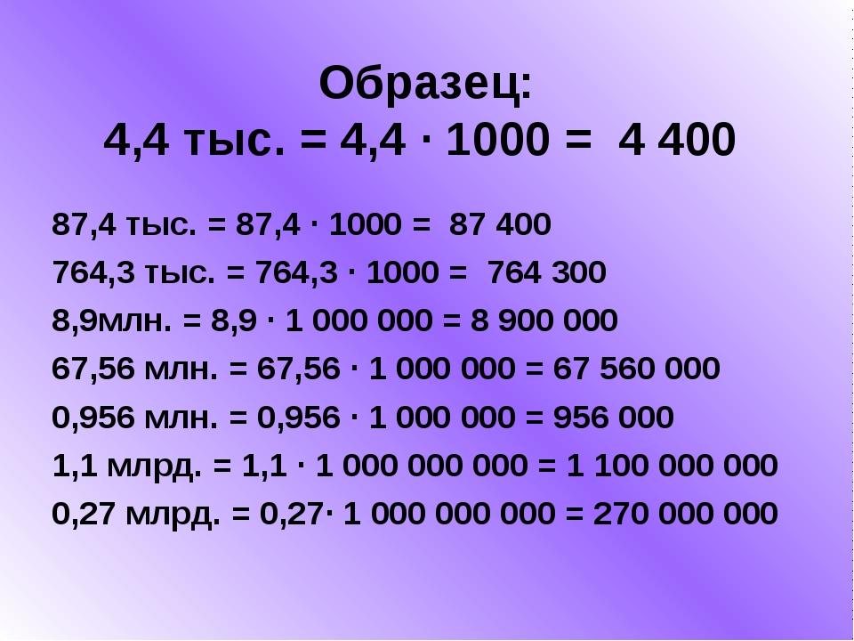 Образец: 4,4 тыс. = 4,4 ∙ 1000 = 4400 87,4 тыс. = 87,4 ∙ 1000 = 87 400 764,...