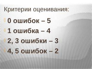 Критерии оценивания: 0 ошибок – 5 1 ошибка – 4 2, 3 ошибки – 3 4, 5 ошибок – 2