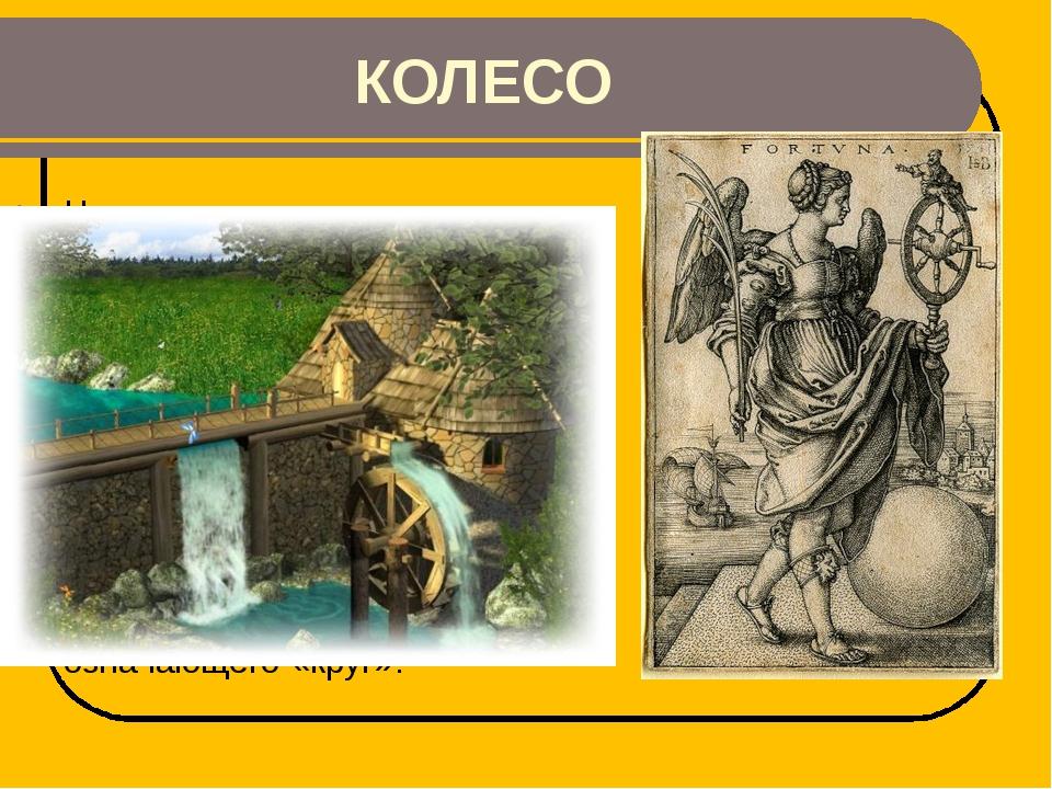 КОЛЕСО На нем стоит древнеримская богиня судьбы. Их используют многие виды...