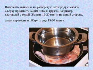 Выложить цыпленка на разогретую сковороду с маслом. Сверху придавить каким-ни
