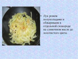 Лук режем полукольцами и обжариваем в отдельной сковороде на сливочном масле