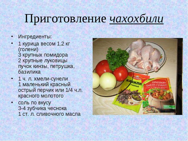 Приготовление чахохбили Ингредиенты: 1 курица весом 1,2 кг (голени) 3 крупных...