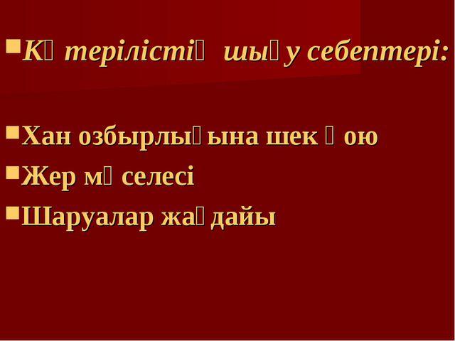 Көтерілістің шығу себептері: Хан озбырлығына шек қою Жер мәселесі Шаруалар жа...