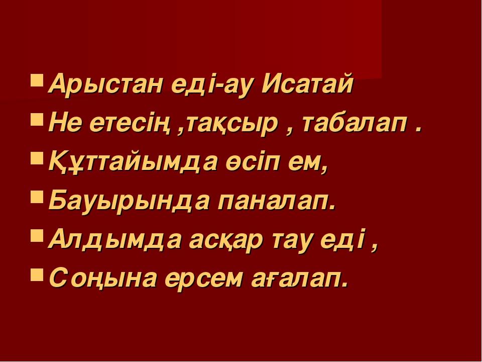 Арыстан еді-ау Исатай Не етесің ,тақсыр , табалап . Құттайымда өсіп ем, Бауыр...