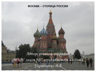 МОСКВА – СТОЛИЦА РОССИИ Автор: учитель географии МБОУ лицея №57 города Ростов