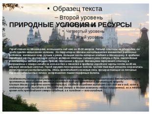 ПРИРОДНЫЕ УСЛОВИЯ И РЕСУРСЫ Город стоит на Москве-реке, возвышаясь над нею на
