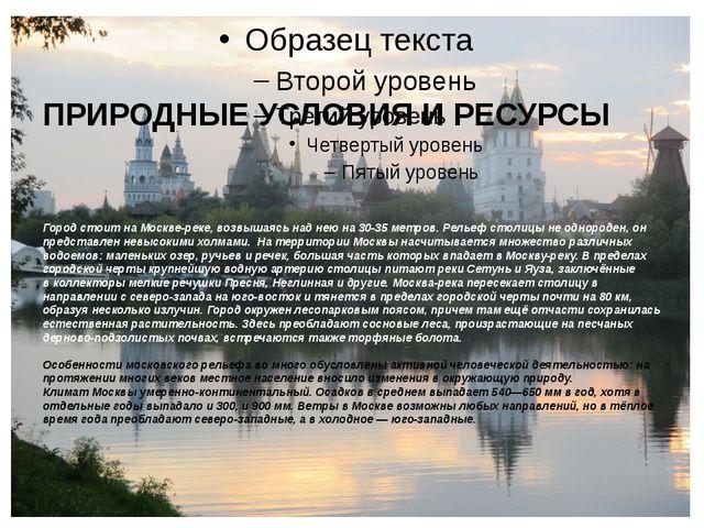 ПРИРОДНЫЕ УСЛОВИЯ И РЕСУРСЫ Город стоит на Москве-реке, возвышаясь над нею на...