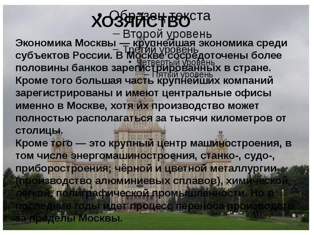 ХОЗЯЙСТВО Экономика Москвы— крупнейшая экономика среди субъектовРоссии. В М...