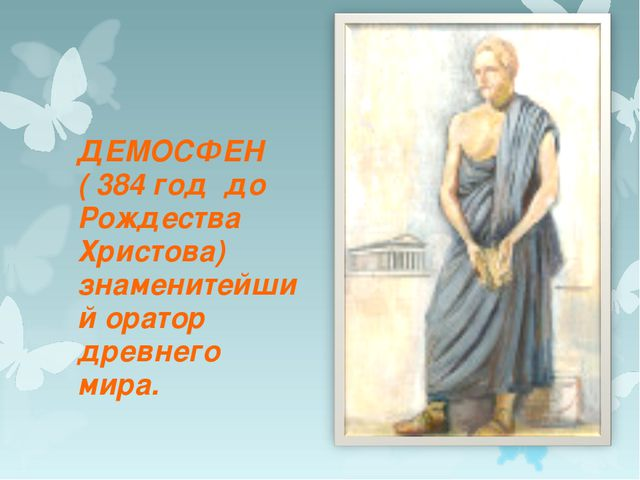 ДЕМОСФЕН ( 384 год до Рождества Христова) знаменитейший оратор древнего мира.