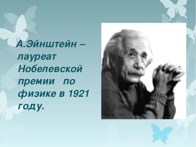 А.Эйнштейн – лауреат Нобелевской премии по физике в 1921 году.