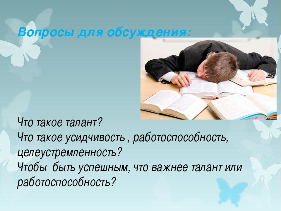 Вопросы для обсуждения: Что такое талант? Что такое усидчивость , работоспосо...