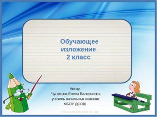 Обучающее изложение 2 класс Автор Чуланова Елена Валерьевна учитель начальны