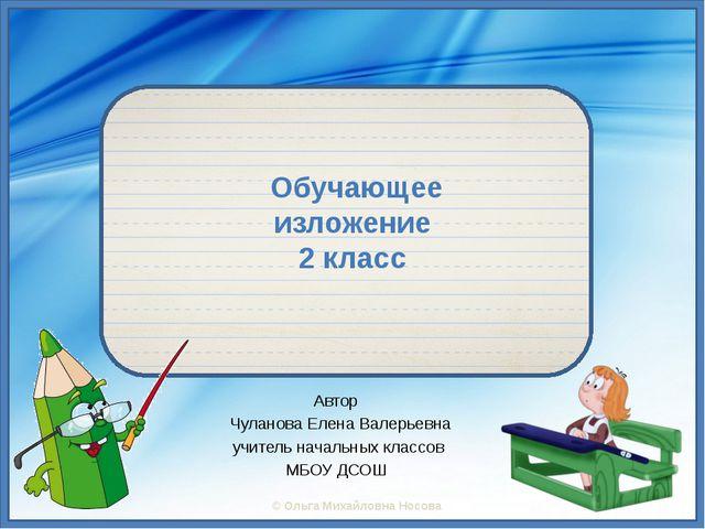 Обучающее изложение 2 класс Автор Чуланова Елена Валерьевна учитель начальны...