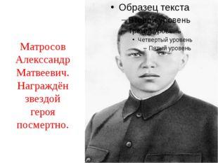 Матросов Алекссандр Матвеевич.Награждён звездой героя посмертно.