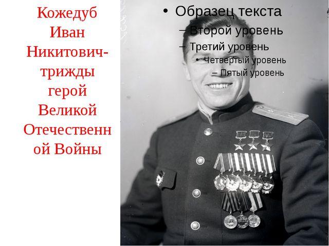 Кожедуб Иван Никитович- трижды герой Великой Отечественной Войны
