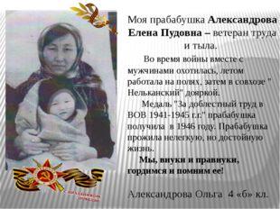Моя прабабушка Александрова Елена Пудовна – ветеран труда и тыла. Во время во