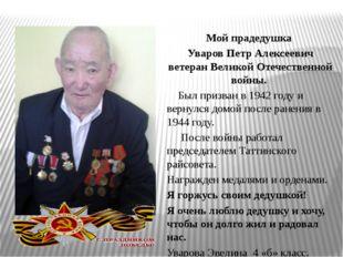 Мой прадедушка Уваров Петр Алексеевич ветеран Великой Отечественной войны. Бы