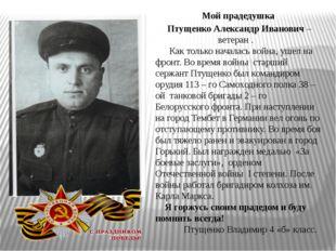 Мой прадедушка Птущенко Александр Иванович – ветеран . Как только началась во