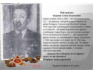 Мой дедушка Иудинов Семен Игнатьевич воевал в июне 1942 в 1085 – ом стрелково