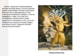 Царем асуров был Хираньякашипу, могущественный демон. Богиже избрали царем