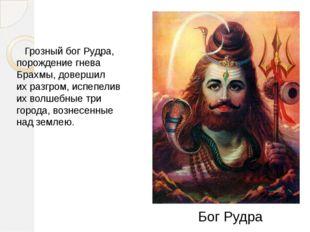 Грозный бог Рудра, порождение гнева Брахмы, довершил ихразгром, испепелив и