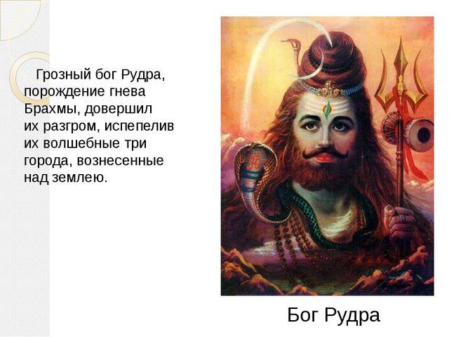 Грозный бог Рудра, порождение гнева Брахмы, довершил ихразгром, испепелив и...