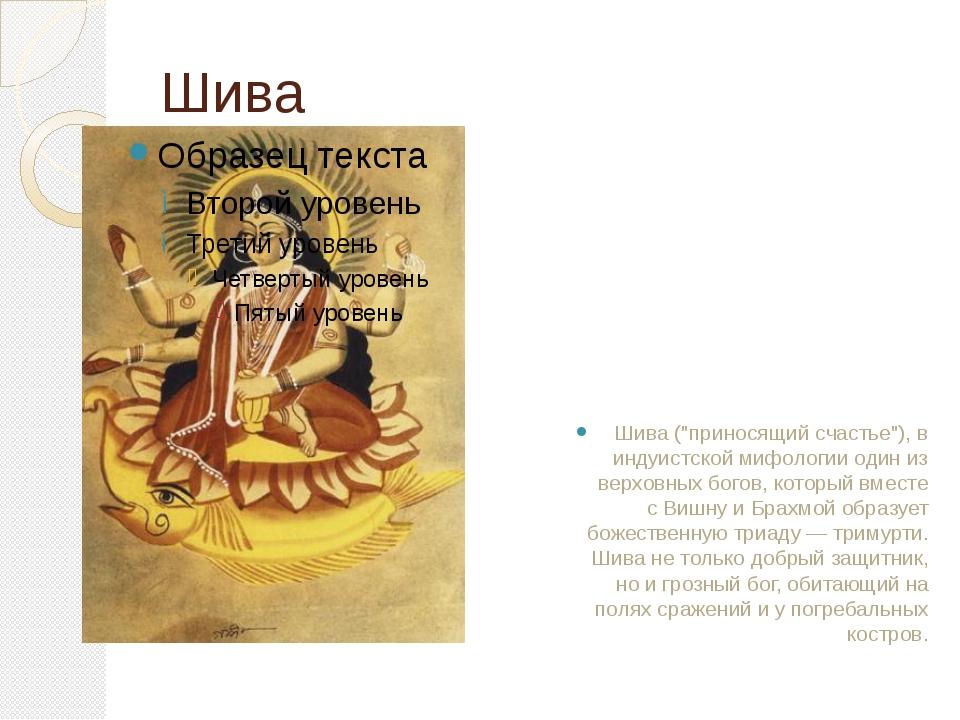 """Шива Шива (""""приносящий счастье""""), в индуистской мифологии один из верховных б..."""