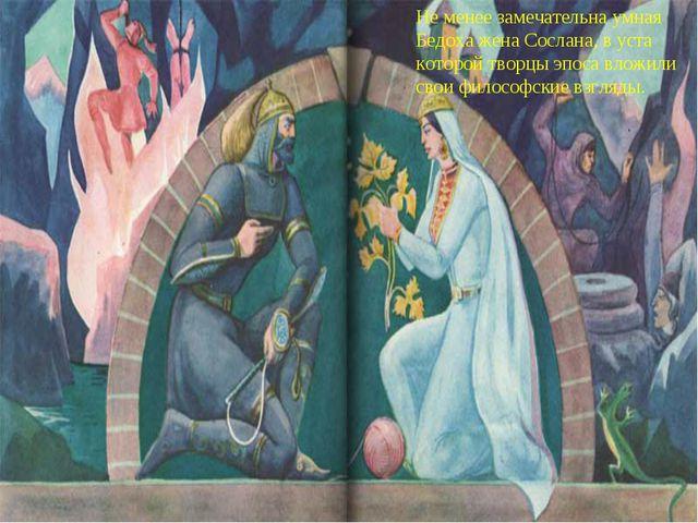 Не менее замечательна умная Бедоха жена Сослана, в уста которой творцы эпоса...
