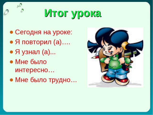 Итог урока Сегодня на уроке: Я повторил (а)…. Я узнал (а)... Мне было интерес...