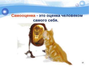 Самооценка - это оценка человеком самого себя. *