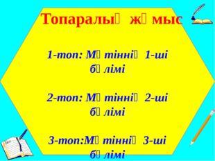 Топаралық жұмыс 1-топ: Мәтіннің 1-ші бөлімі 2-топ: Мәтіннің 2-ші бөлімі 3-то