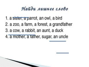1. a sister, a parrot, an owl, a bird 2. a zoo, a farm, a forest, a grandfath