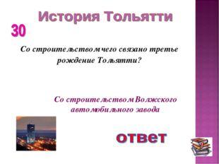 Со строительством чего связано третье рождение Тольятти? Со строительством Во