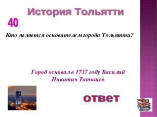 Кто является основателем города Тольятти? Город основал в 1737 году Василий Н