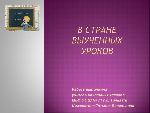Работу выполнила учитель начальных классов МБУ СОШ № 71 г.о. Тольятти Кижеват...