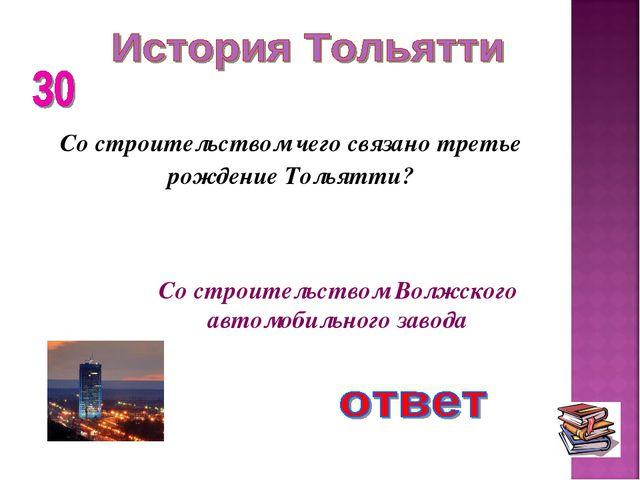 Со строительством чего связано третье рождение Тольятти? Со строительством Во...