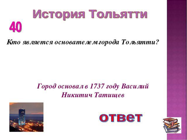 Кто является основателем города Тольятти? Город основал в 1737 году Василий Н...