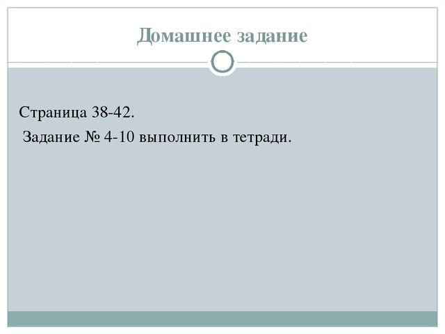 Домашнее задание Страница 38-42. Задание № 4-10 выполнить в тетради.