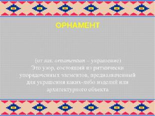 ОРНАМЕНТ (от лат. оrnamentum – украшение) Это узор, состоящий из ритмически у