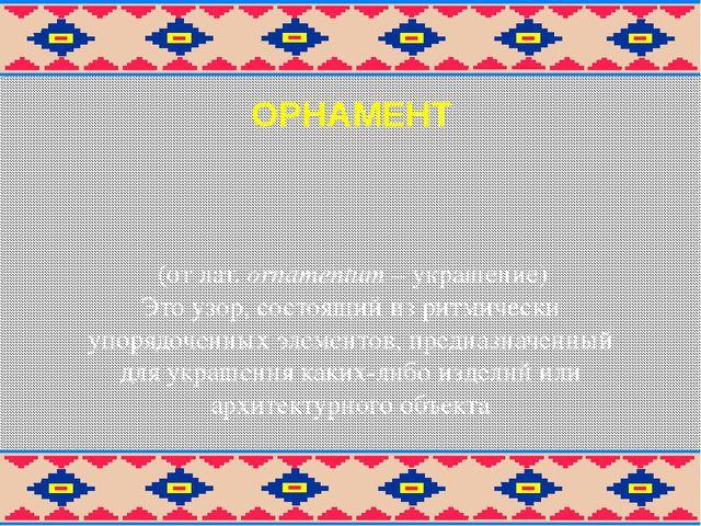 ОРНАМЕНТ (от лат. оrnamentum – украшение) Это узор, состоящий из ритмически у...