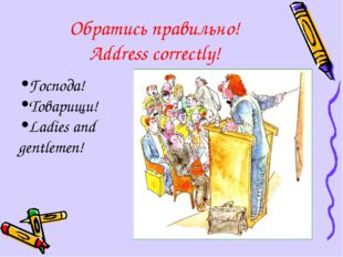 Обратись правильно! Address correctly! Господа! Товарищи! Ladies and gentlemen!